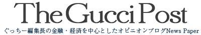The Gucci Post [ぐっちー編集長の金融・経済を中心としたオピニオンブログ News Paper]